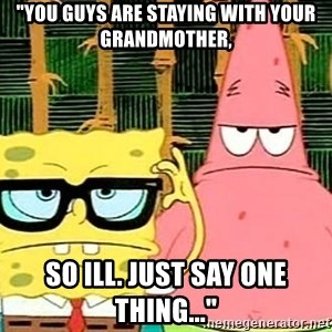 """Serious Spongebob - """"You guys are staying with your grandmother, so ill. just say one thing..."""""""