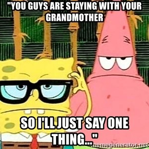 """Serious Spongebob - """"You guys are staying with your grandmother so I'll just say one thing..."""""""