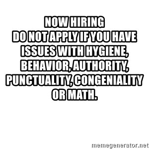 Blank Meme - Now Hiring                                                Do not apply if you have issues with hygiene, behavior, authority, punctuality, congeniality or math.