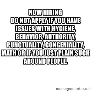 Blank Meme - Now Hiring                                                                                  Do not apply if you have issues with hygiene, behavior, authority, punctuality, congeniality, math or if you just plain suck around people.