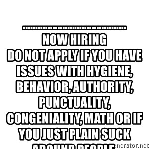 Blank Meme - ..........................................                                                                                  NOW HIRING                                                                                    Do not apply if you have issues with hygiene, behavior, authority, punctuality, congeniality, math or if you just plain suck around people.