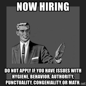 kill yourself guy blank - NOW HIRING Do not apply if you have issues with hygiene, behavior, authority, punctuality, congeniality or math.