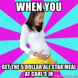 typical pregnant - when you  get the 5 dollar all star meal at Carl's Jr