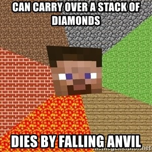 Minecraft Guy - Can carry over a stack of diamonds  Dies by falling anvil