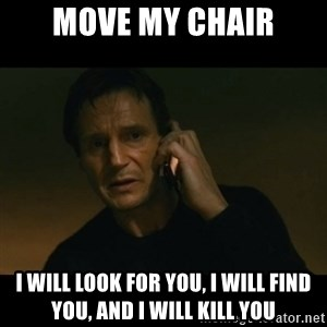 liam neeson taken - Move my chair I will look for you, I will find you, and I will kill you