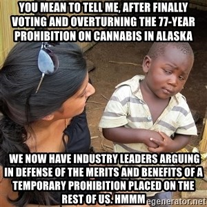 Skeptical African Child - you mean to tell me, after finally voting and overturning the 77-year prohibition on Cannabis in Alaska   We now have industry leaders arguing in defense of the merits and benefits of a temporary prohibition placed on the rest of us. Hmmm