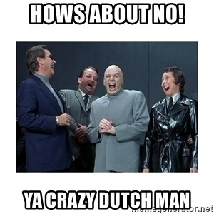 Dr. Evil Laughing - Hows about no! Ya crazy Dutch man
