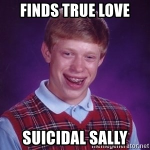 Bad Luck Brian - Finds true love Suicidal sally