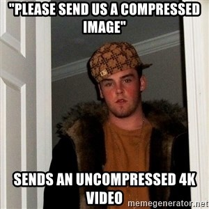 "Scumbag Steve - ""Please send us a compressed image"" Sends an uncompressed 4K video"