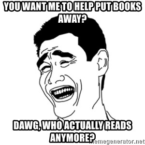 FU*CK THAT GUY - you want me to help put books away? Dawg, who actually reads anymore?