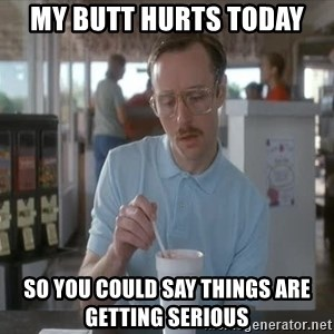 Things are getting pretty Serious (Napoleon Dynamite) - My butt hurts today  So you could say things are getting serious