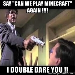 "Say what again - Say ""can we play minecraft"" again !!!!  I double dare you !!"