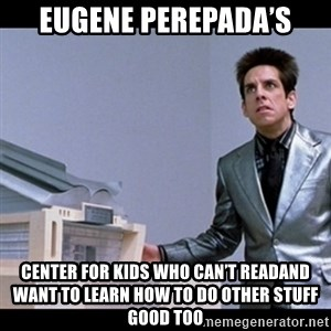 Zoolander for Ants - Eugene Perepada's Center for kids who can't readand want to learn how to do other stuff good too