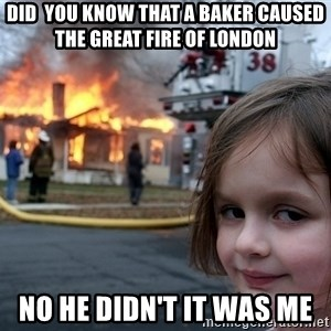 Disaster Girl - Did  you know that a baker caused the great fire of london No he didn't it was me
