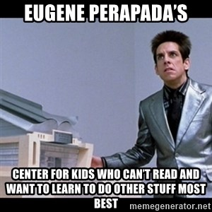 Zoolander for Ants - Eugene perapada's Center for kids who can't read and want to learn to do other stuff most best