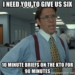 That'd be great guy - I need you to give us six 10 minute briefs on the KTO for 90 minutes