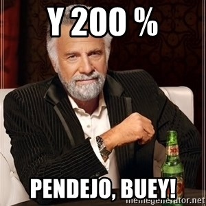 The Most Interesting Man In The World - y 200 % pendejo, buey!