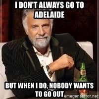 I don't always guy meme - i don't always go to adelaide but when i do, nobody wants to go out