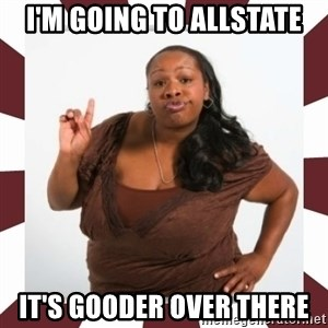 Sassy Black Woman - I'M GOING TO ALLSTATE IT'S GOODER OVER THERE