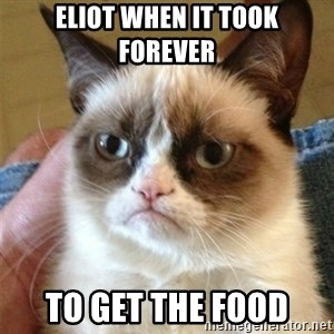 Grumpy Cat  - Eliot when it took forever to get the food