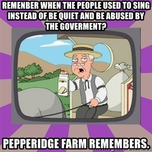 Pepperidge Farm Remembers FG - remenber when the people used to sing instead of be quiet and be abused by the goverment? pepperidge farm remembers.