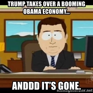 south park aand it's gone - Trump takes over a booming obama economy... Anddd it's gone.