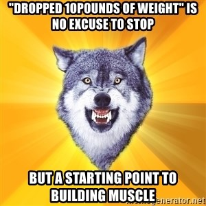 "Courage Wolf - ""dropped 10pounds of weight"" is no excuse to stop but a starting point to building muscle"