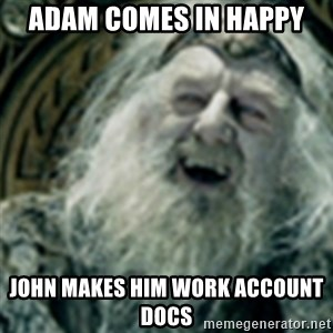 you have no power here - Adam comes in happy John makes him work account docs