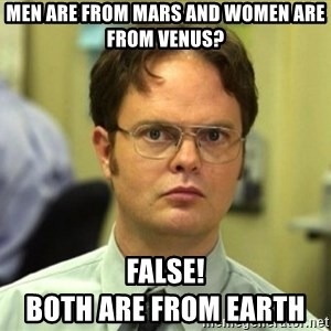 False Dwight - Men are from Mars and women are from Venus? FALSE!                                 Both are from earth