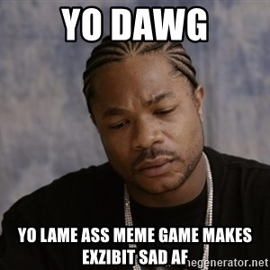 Sad Xzibit - Yo dawg yo lame ass meme game makes exzibit sad af