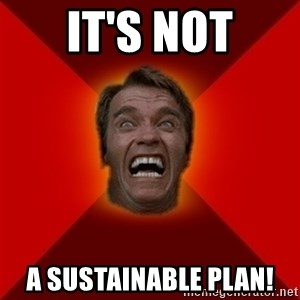 Angry Arnold - It's not a sustainable plan!
