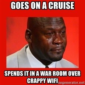 crying michael jordan - Goes on a cruise Spends it in a war room over crappy wifi