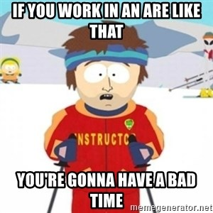 Bad time ski instructor 1 - if you work in an are like that you're gonna have a bad time