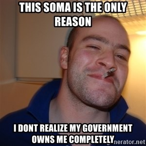 Good Guy Greg - This soma is the only reason i dont realize my government owns me completely
