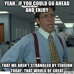 That would be great - Yeah...if you could go ahead and enjoy that we aren't strangled by tension today...that would be great