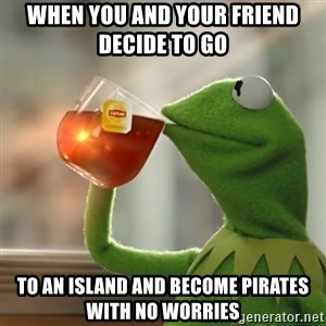 Kermit The Frog Drinking Tea - When you and your friend decide to go  to an island and become pirates with no worries