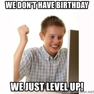 Computer kid - we don't have birthday we just level up!