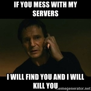 liam neeson taken - IF YOU MESS WITH MY SERVERS I WILL FIND YOU AND I WILL KILL YOU