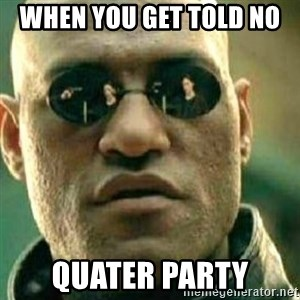 What If I Told You - When you get told No  quater party