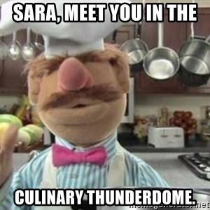 swedish chef - Sara, meet you in the  culinary thunderdome.