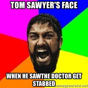 sparta - TOM SAWYER'S FACE WHEN HE SAWTHE DOCTOR GET STABBED