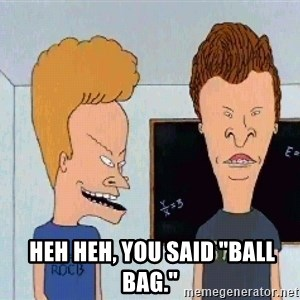 "Beavis and butthead - Heh heh, you said ""ball bag."""