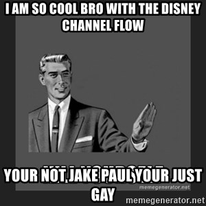 kill yourself guy - i am so cool bro with the disney channel flow your not jake paul your just gay