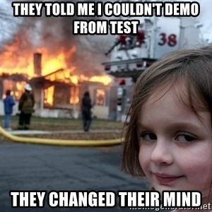Disaster Girl - they told me i couldn't demo from test they changed their mind