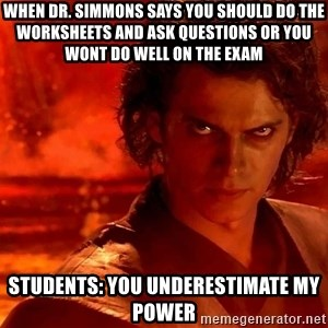 Anakin Skywalker - When Dr. Simmons says you should do the worksheets and ask questions or you wont do well on the exam Students: You underestimate my power