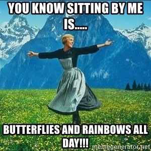Look at all the things - You know sitting by me is..... butterflies and rainbows all day!!!