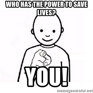 GUESS WHO YOU - Who has the power to save lives? You!