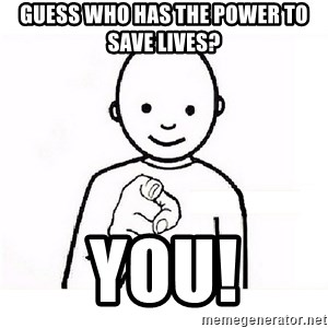 GUESS WHO YOU - Guess who has the power to save lives? You!