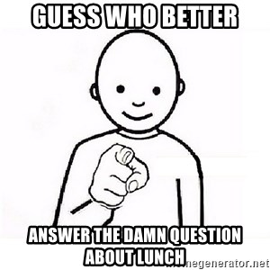 GUESS WHO YOU - guess who better answer the damn question about lunch