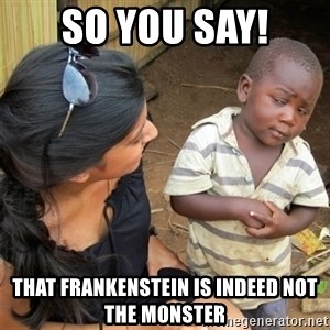 So You're Telling me - so you say! that Frankenstein is indeed not the monster